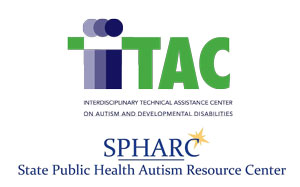 ITAC Interdisciplinary Technical Assistance Center on Autism and Developmental Disabilities SPHARC State Public Health Autism Resource Center