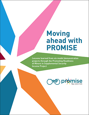 PROMISE Report. Text reads: Moving ahead with PROMISE, Lessons learned from six model demonstration projects through the Promoting Readiness of Minors in Supplemental Security Income Project